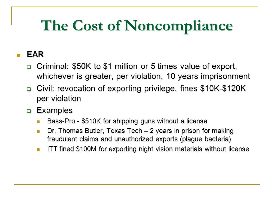 The Cost of Noncompliance EAR EAR Criminal: $50K to $1 million or 5 times value of export, whichever is greater, per violation, 10 years imprisonment Criminal: $50K to $1 million or 5 times value of export, whichever is greater, per violation, 10 years imprisonment Civil: revocation of exporting privilege, fines $10K-$120K per violation Civil: revocation of exporting privilege, fines $10K-$120K per violation Examples Examples Bass-Pro - $510K for shipping guns without a license Bass-Pro - $510K for shipping guns without a license Dr.