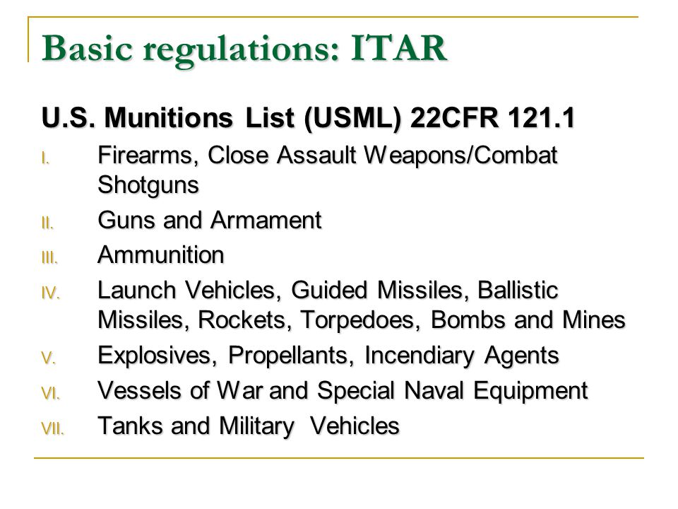 Basic regulations: ITAR U.S. Munitions List (USML) 22CFR 121.1 I.