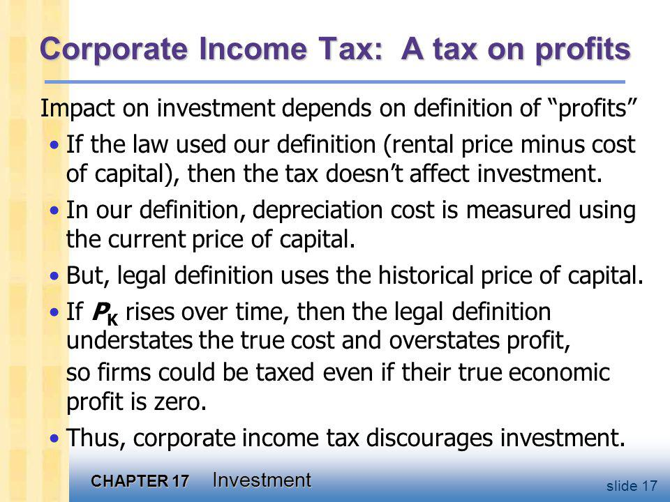 CHAPTER 17 Investment slide 17 Corporate Income Tax: A tax on profits Impact on investment depends on definition of profits If the law used our definition (rental price minus cost of capital), then the tax doesnt affect investment.