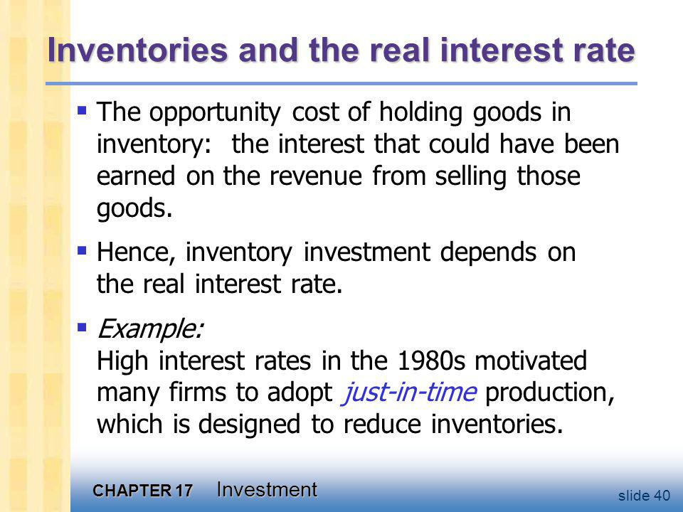 CHAPTER 17 Investment slide 40 Inventories and the real interest rate The opportunity cost of holding goods in inventory: the interest that could have been earned on the revenue from selling those goods.