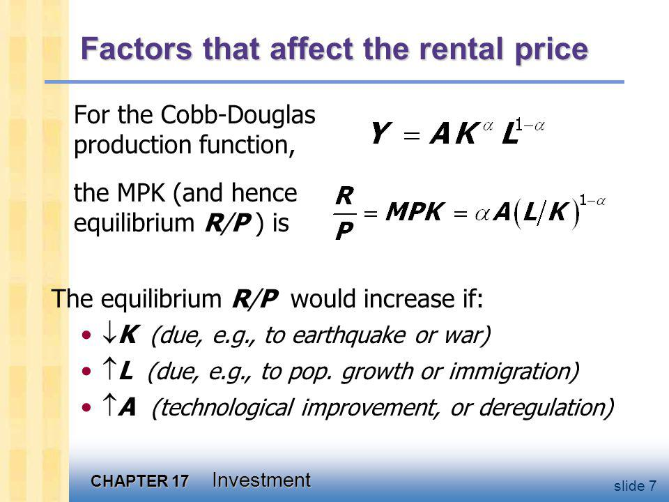 CHAPTER 17 Investment slide 7 Factors that affect the rental price For the Cobb-Douglas production function, the MPK (and hence equilibrium R/P ) is The equilibrium R/P would increase if: K (due, e.g., to earthquake or war) L (due, e.g., to pop.