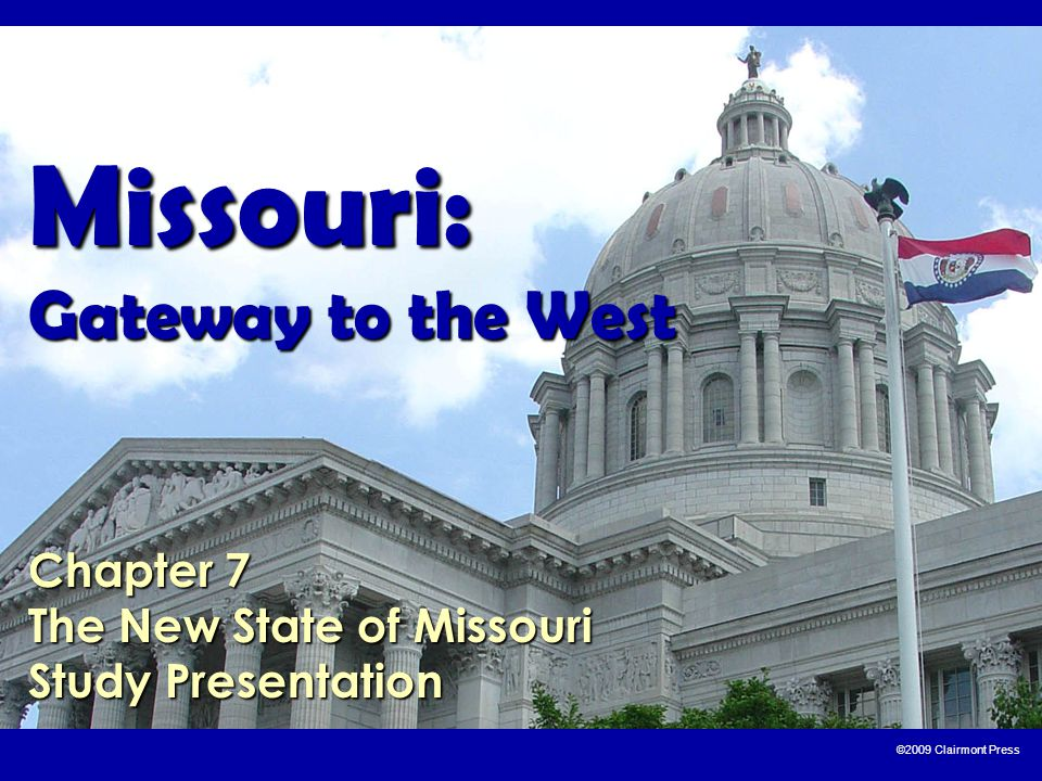 ©2009 Clairmont Press Missouri: Gateway to the West Chapter 7 The New State of Missouri Study Presentation