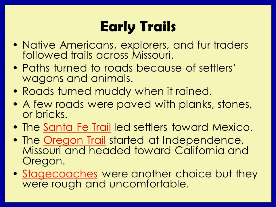 Early Trails Native Americans, explorers, and fur traders followed trails across Missouri. Paths turned to roads because of settlers wagons and animal
