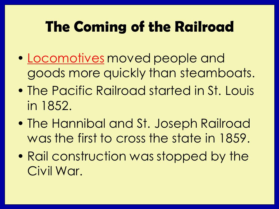 The Coming of the Railroad Locomotives moved people and goods more quickly than steamboats.Locomotives The Pacific Railroad started in St.