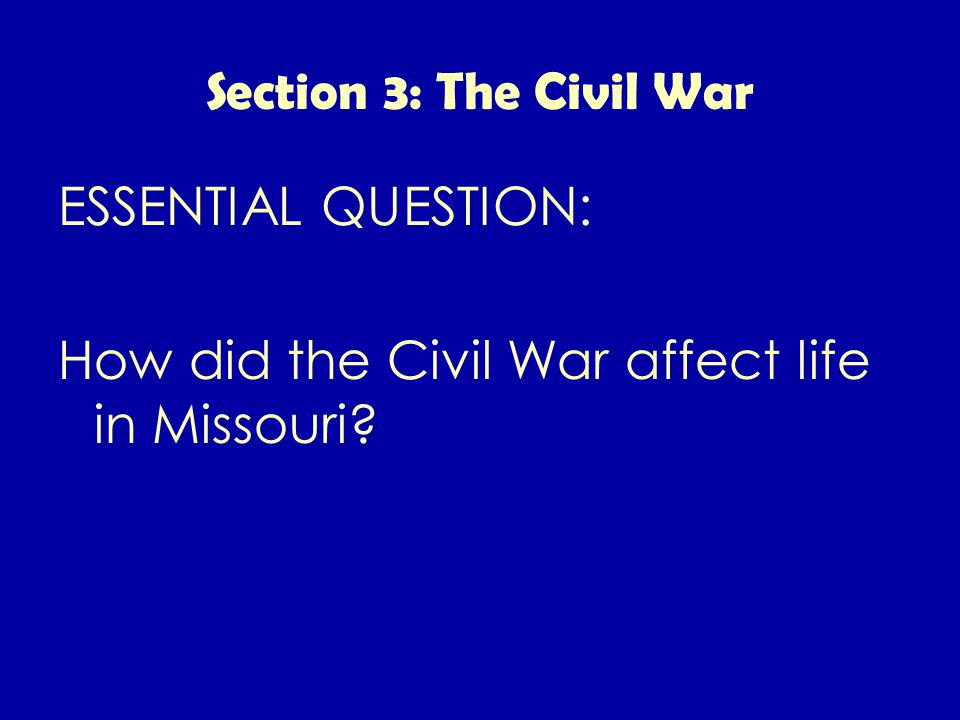 Section 3: The Civil War ESSENTIAL QUESTION: How did the Civil War affect life in Missouri
