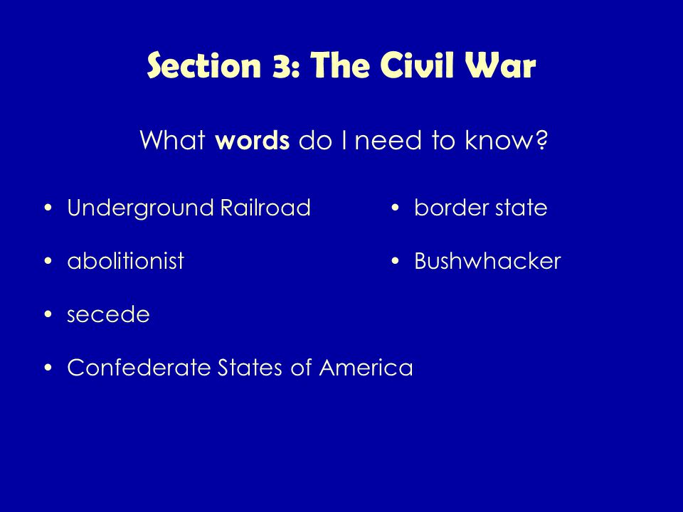 Section 3: The Civil War Underground Railroad abolitionist secede Confederate States of America border state Bushwhacker What words do I need to know?