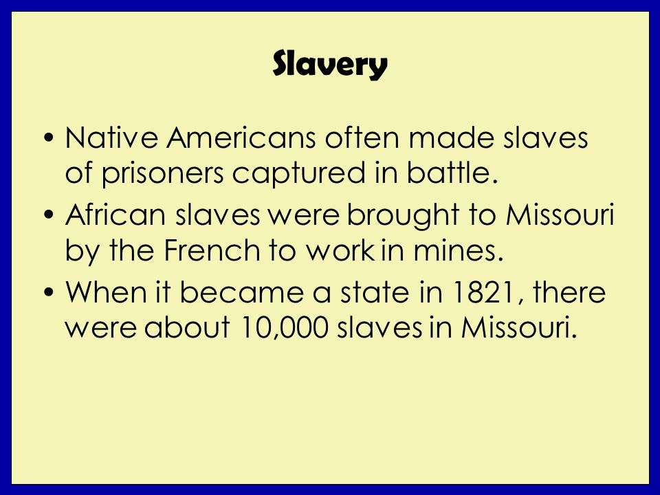 Slavery Native Americans often made slaves of prisoners captured in battle. African slaves were brought to Missouri by the French to work in mines. Wh