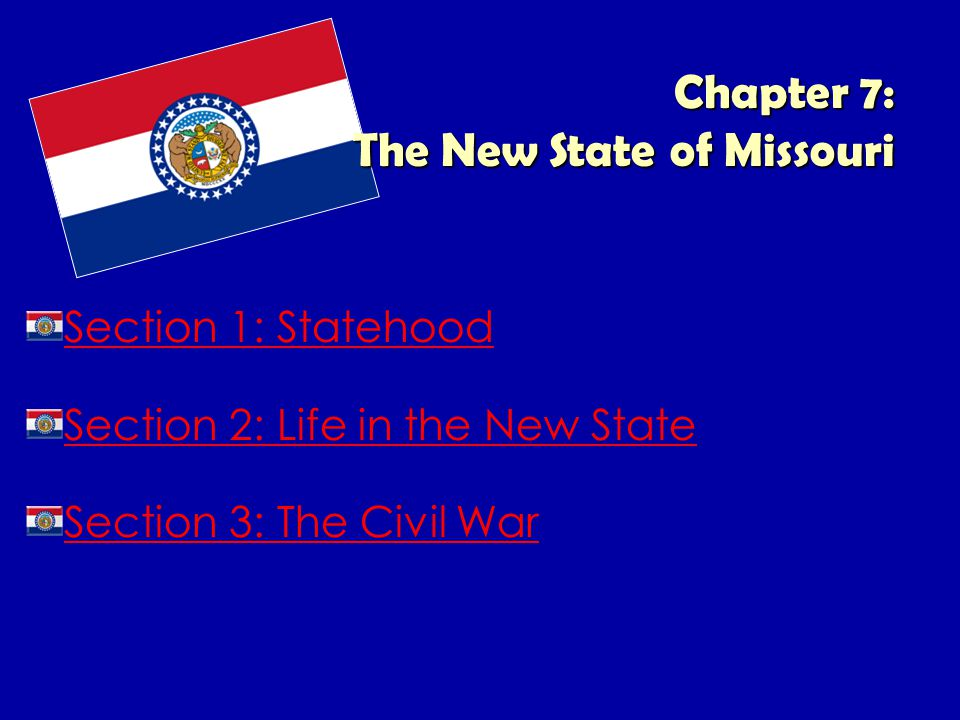 Chapter 7: The New State of Missouri Section 1: Statehood Section 2: Life in the New State Section 3: The Civil War