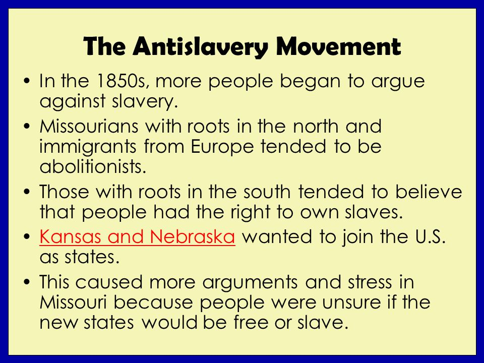 The Antislavery Movement In the 1850s, more people began to argue against slavery. Missourians with roots in the north and immigrants from Europe tend