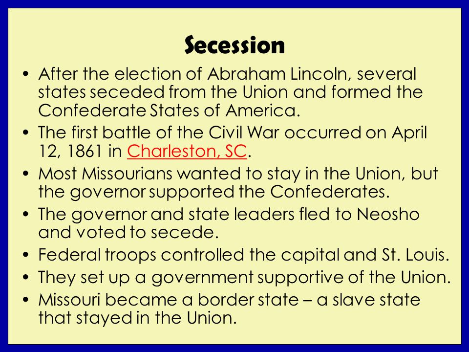 Secession After the election of Abraham Lincoln, several states seceded from the Union and formed the Confederate States of America. The first battle