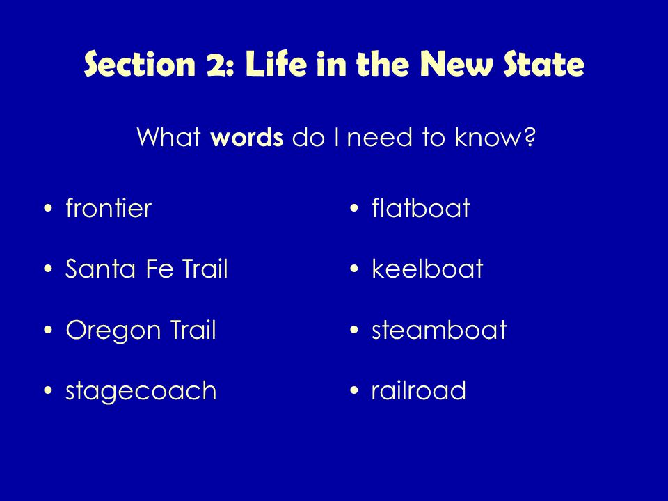 Section 2: Life in the New State frontier Santa Fe Trail Oregon Trail stagecoach flatboat keelboat steamboat railroad What words do I need to know