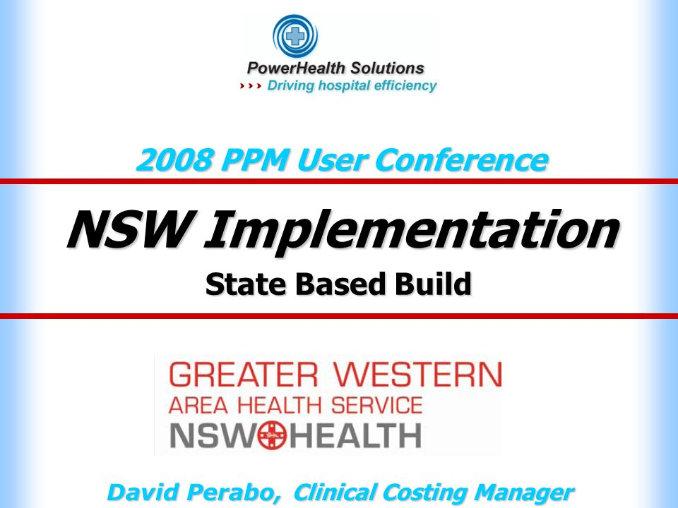 NSW Implementation 2008 PPM User Conference David Perabo, Clinical Costing Manager State Based Build