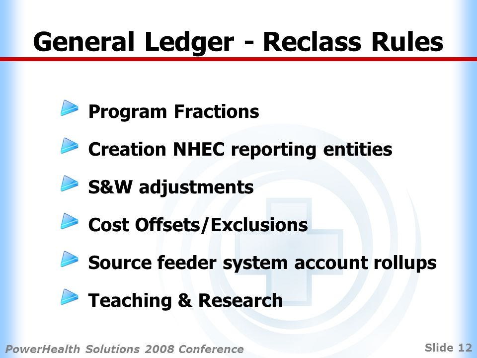 Slide 12 PowerHealth Solutions 2008 Conference General Ledger - Reclass Rules Program Fractions Creation NHEC reporting entities S&W adjustments Cost Offsets/Exclusions Source feeder system account rollups Teaching & Research