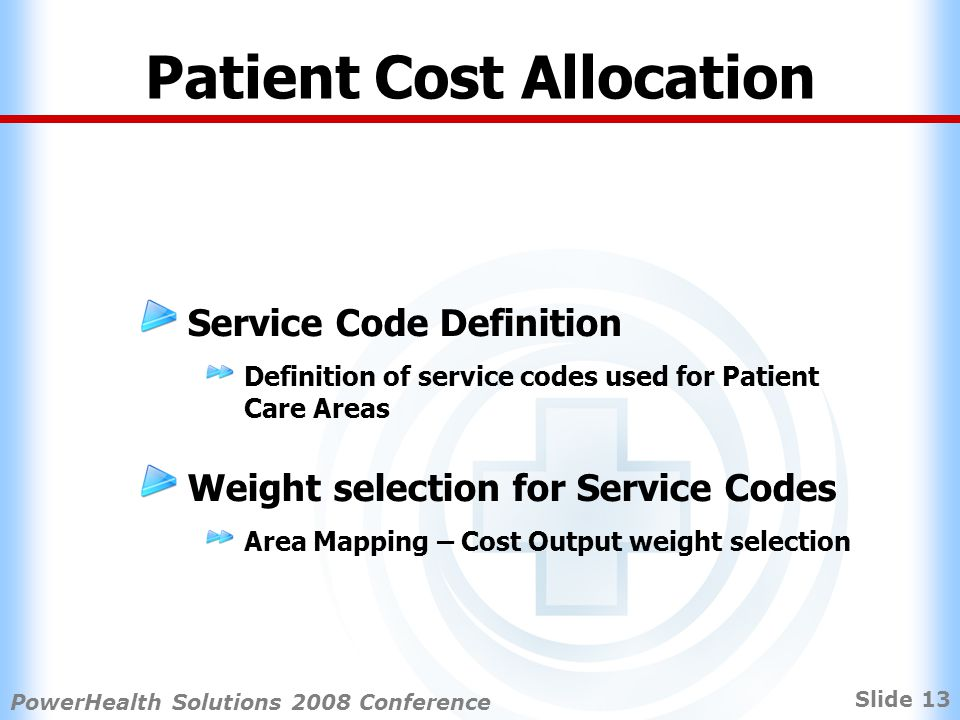 Slide 13 PowerHealth Solutions 2008 Conference Patient Cost Allocation Service Code Definition Definition of service codes used for Patient Care Areas Weight selection for Service Codes Area Mapping – Cost Output weight selection