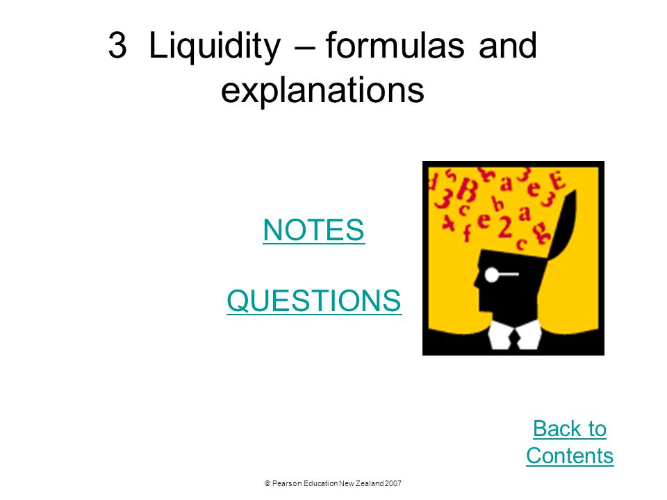 © Pearson Education New Zealand 2007 3 Liquidity – formulas and explanations NOTES QUESTIONS Back to Contents