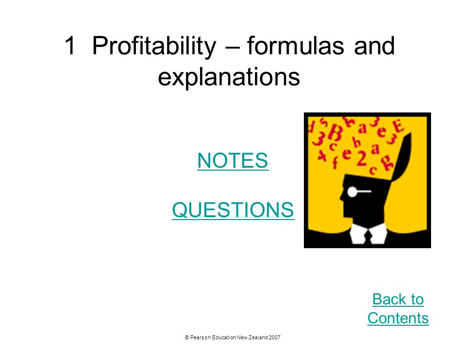 © Pearson Education New Zealand 2007 1 Profitability – formulas and explanations NOTES QUESTIONS Back to Contents