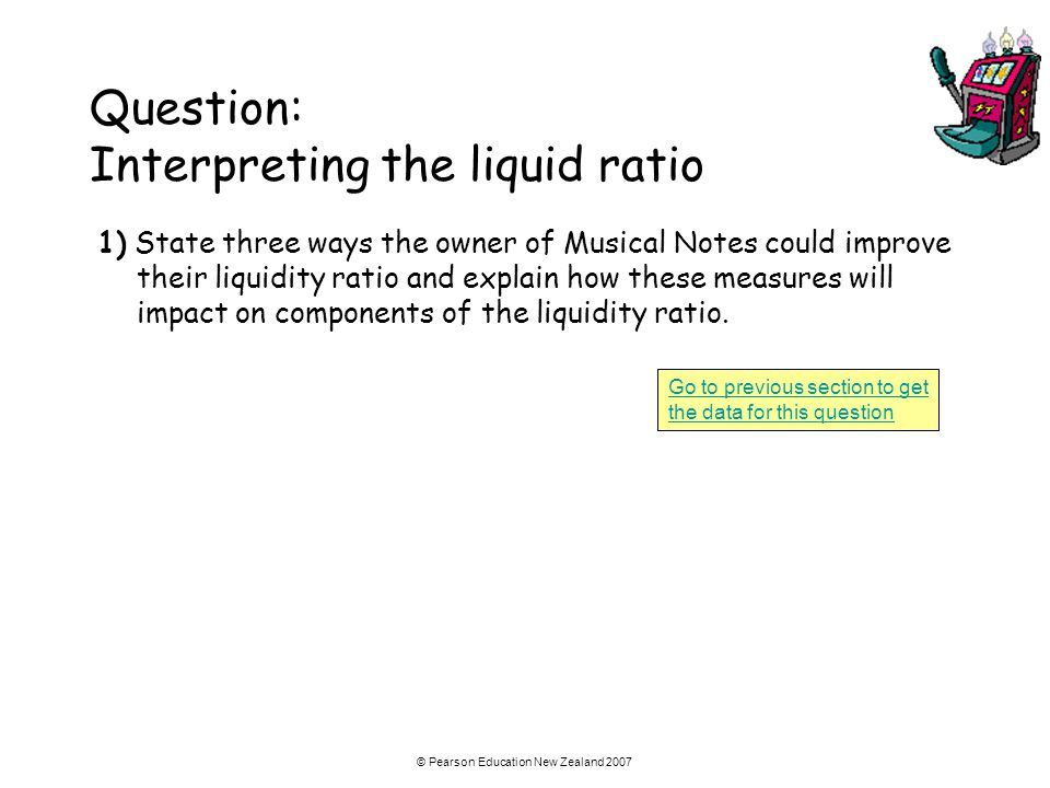 © Pearson Education New Zealand 2007 Question: Interpreting the liquid ratio 1) State three ways the owner of Musical Notes could improve their liquid