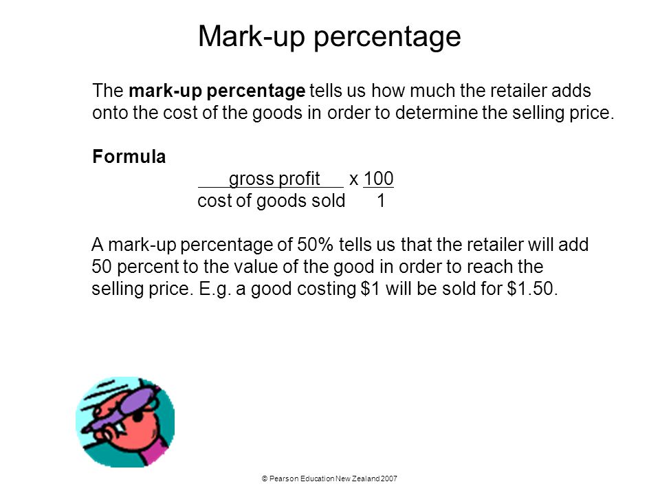 © Pearson Education New Zealand 2007 Mark-up percentage The mark-up percentage tells us how much the retailer adds onto the cost of the goods in order