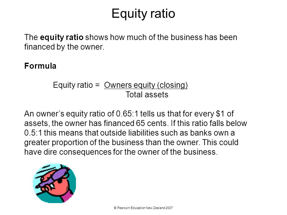 © Pearson Education New Zealand 2007 Equity ratio The equity ratio shows how much of the business has been financed by the owner. Formula Equity ratio