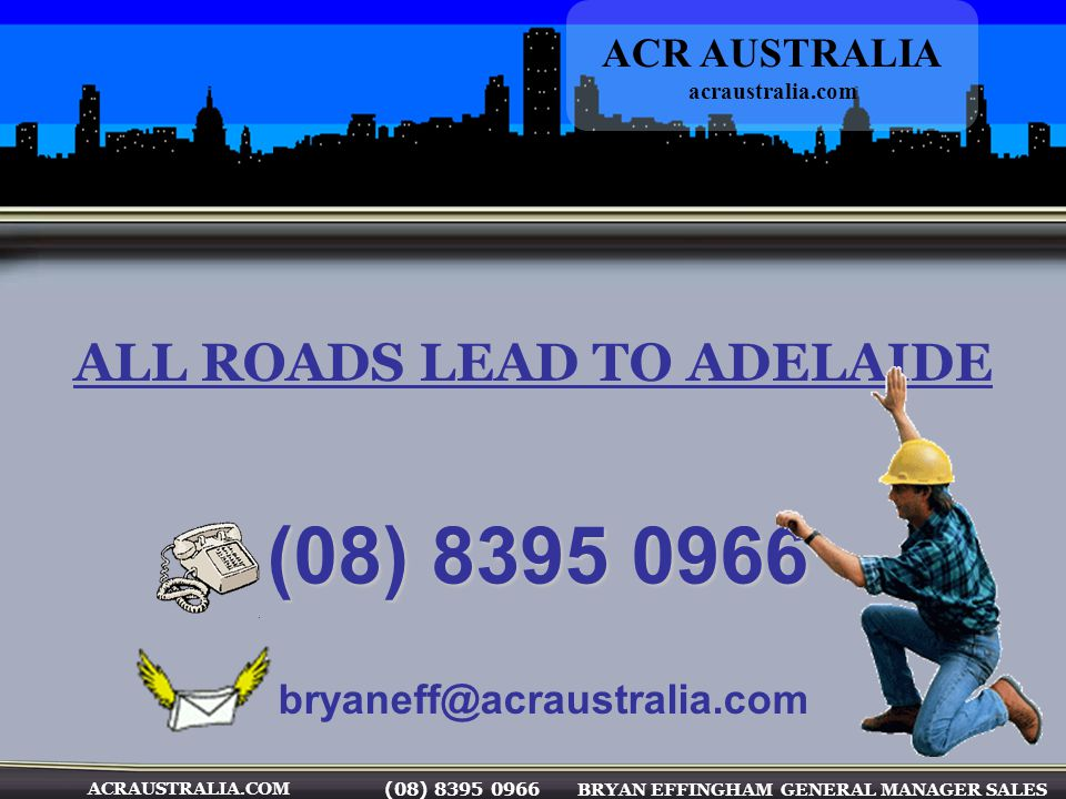 ACRAUSTRALIA.COM (08) 8395 0966 BRYAN EFFINGHAM GENERAL MANAGER SALES ALL ROADS LEAD TO ADELAIDE (08) 8395 0966 (08) 8395 0966 ACR AUSTRALIA acraustra