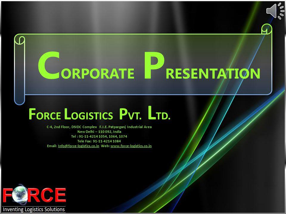 C ORPORATE P RESENTATION F ORCE L OGISTICS P VT. L TD. C-4, 2nd Floor, DSIDC Complex F.I.E. Patparganj Industrial Area New Delhi – 110 092, India Tel