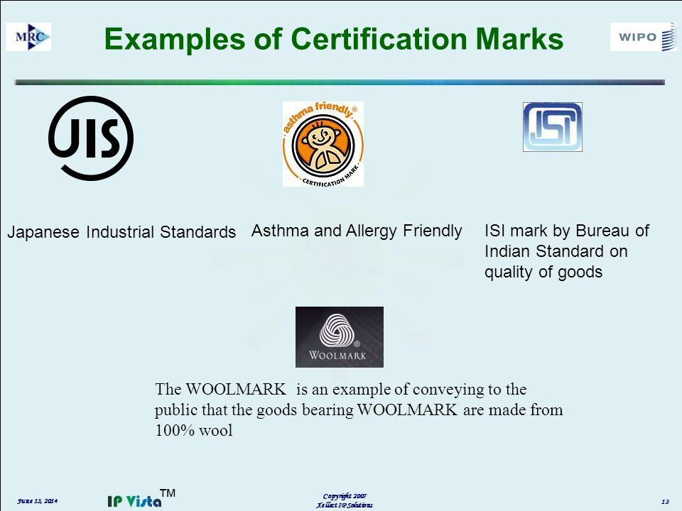 Examples of Certification Marks Japanese Industrial Standards Asthma and Allergy Friendly The WOOLMARK is an example of conveying to the public that the goods bearing WOOLMARK are made from 100% wool ISI mark by Bureau of Indian Standard on quality of goods June 13, 2014 Copyright 2007 Xellect IP Solutions 13