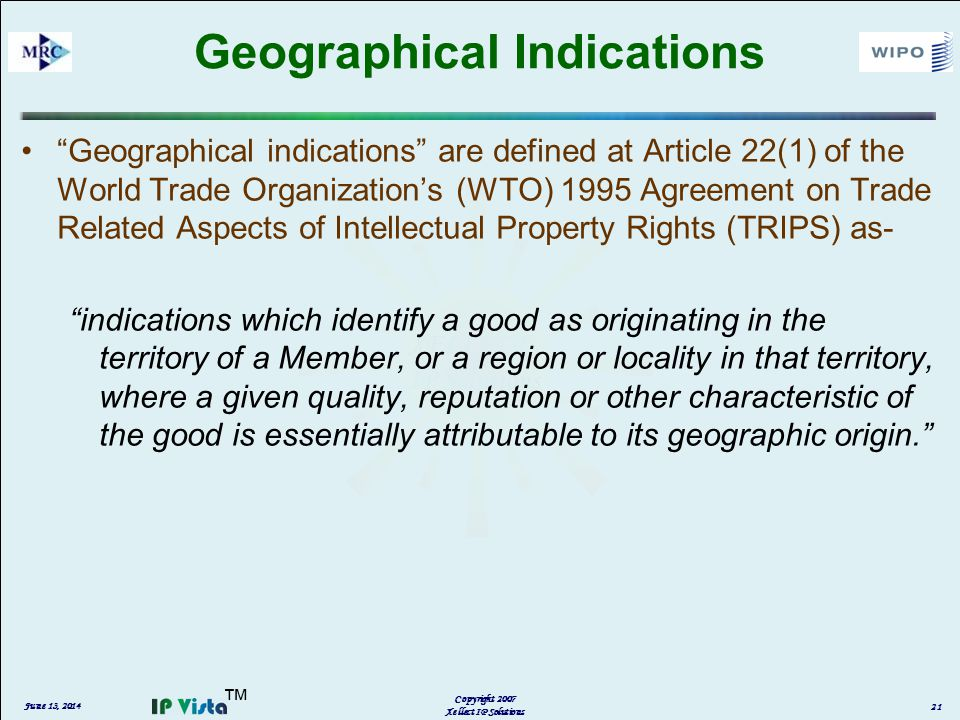 Geographical Indications Geographical indications are defined at Article 22(1) of the World Trade Organizations (WTO) 1995 Agreement on Trade Related Aspects of Intellectual Property Rights (TRIPS) as- indications which identify a good as originating in the territory of a Member, or a region or locality in that territory, where a given quality, reputation or other characteristic of the good is essentially attributable to its geographic origin.