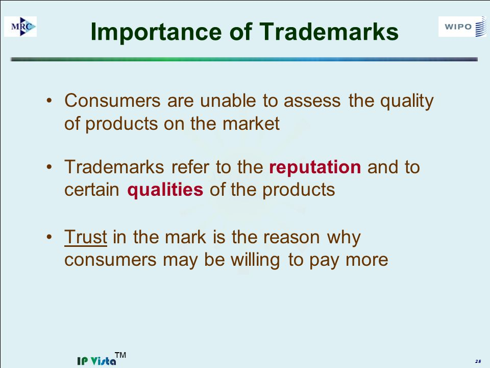 28 Importance of Trademarks Consumers are unable to assess the quality of products on the market Trademarks refer to the reputation and to certain qualities of the products Trust in the mark is the reason why consumers may be willing to pay more