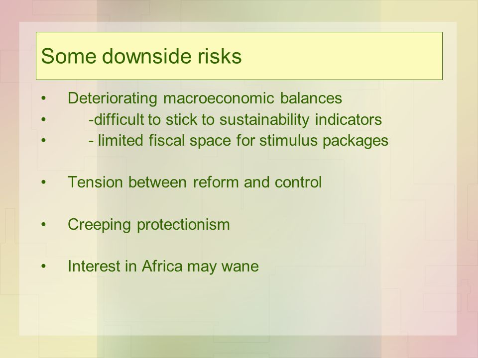 Some downside risks Deteriorating macroeconomic balances -difficult to stick to sustainability indicators - limited fiscal space for stimulus packages Tension between reform and control Creeping protectionism Interest in Africa may wane