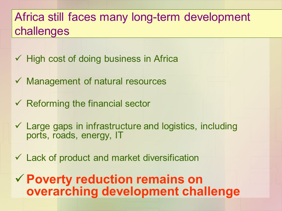 Africa still faces many long-term development challenges High cost of doing business in Africa Management of natural resources Reforming the financial sector Large gaps in infrastructure and logistics, including ports, roads, energy, IT Lack of product and market diversification Poverty reduction remains on overarching development challenge