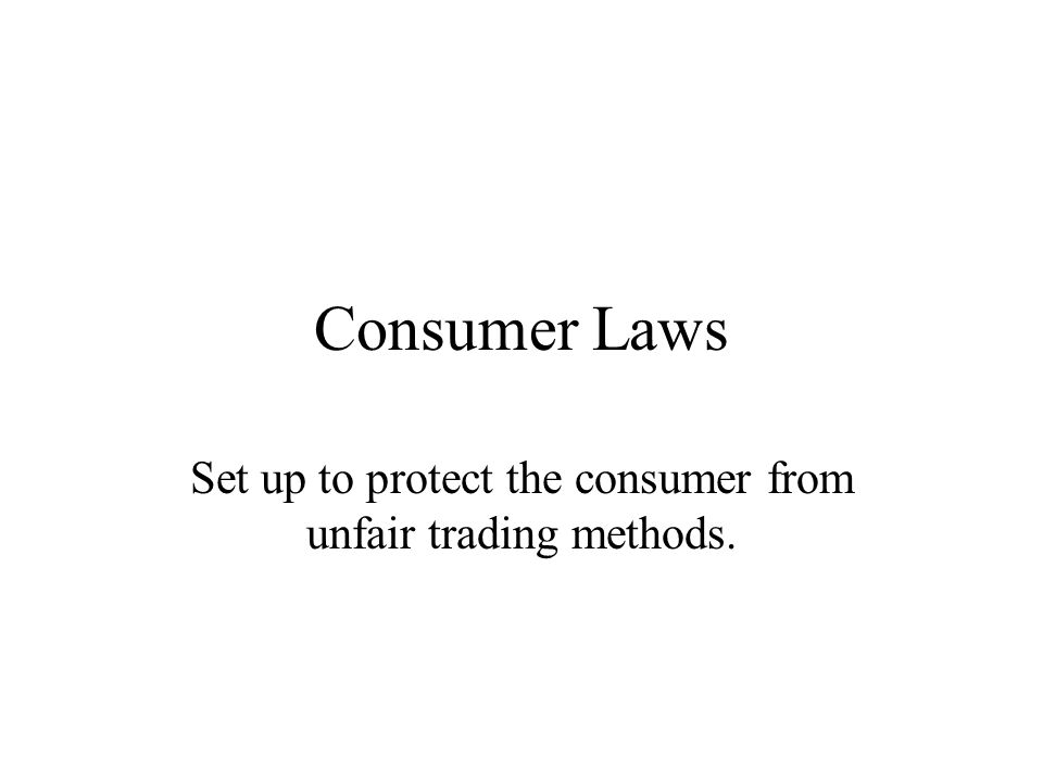 Consumer Laws Set up to protect the consumer from unfair trading methods.