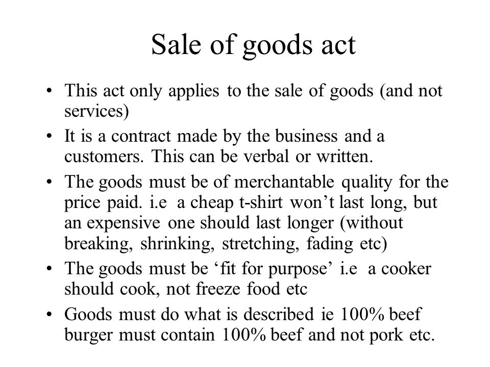 Sale of goods act This act only applies to the sale of goods (and not services) It is a contract made by the business and a customers.