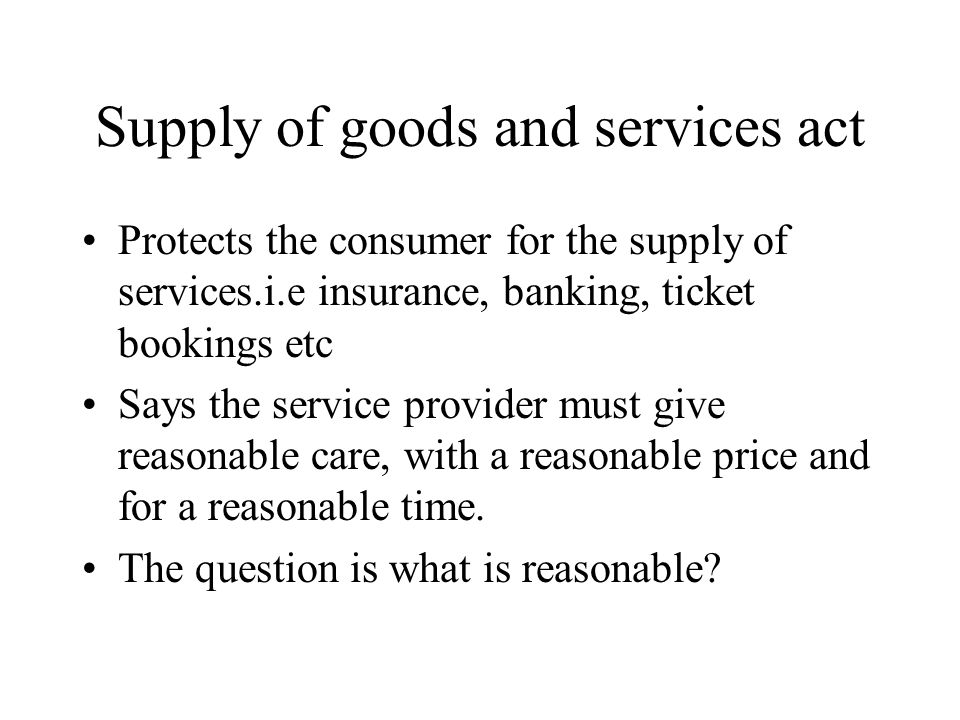 Supply of goods and services act Protects the consumer for the supply of services.i.e insurance, banking, ticket bookings etc Says the service provider must give reasonable care, with a reasonable price and for a reasonable time.