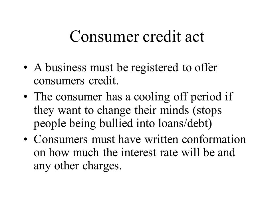 Consumer credit act A business must be registered to offer consumers credit.