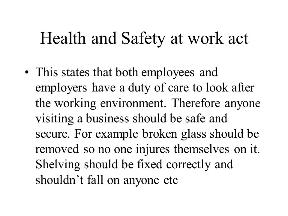 Health and Safety at work act This states that both employees and employers have a duty of care to look after the working environment.