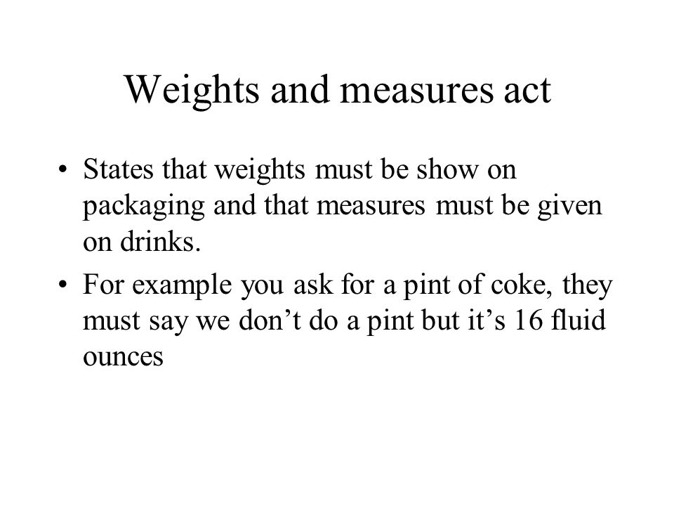Weights and measures act States that weights must be show on packaging and that measures must be given on drinks.