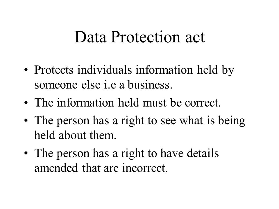 Data Protection act Protects individuals information held by someone else i.e a business.