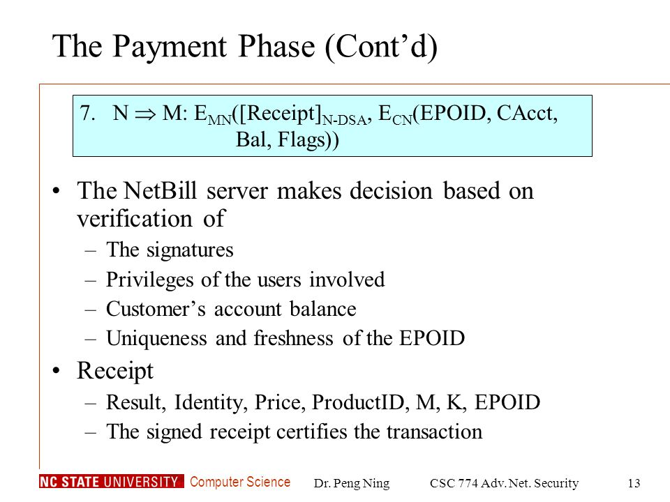 Computer Science Dr. Peng NingCSC 774 Adv. Net. Security13 The Payment Phase (Contd) The NetBill server makes decision based on verification of –The s