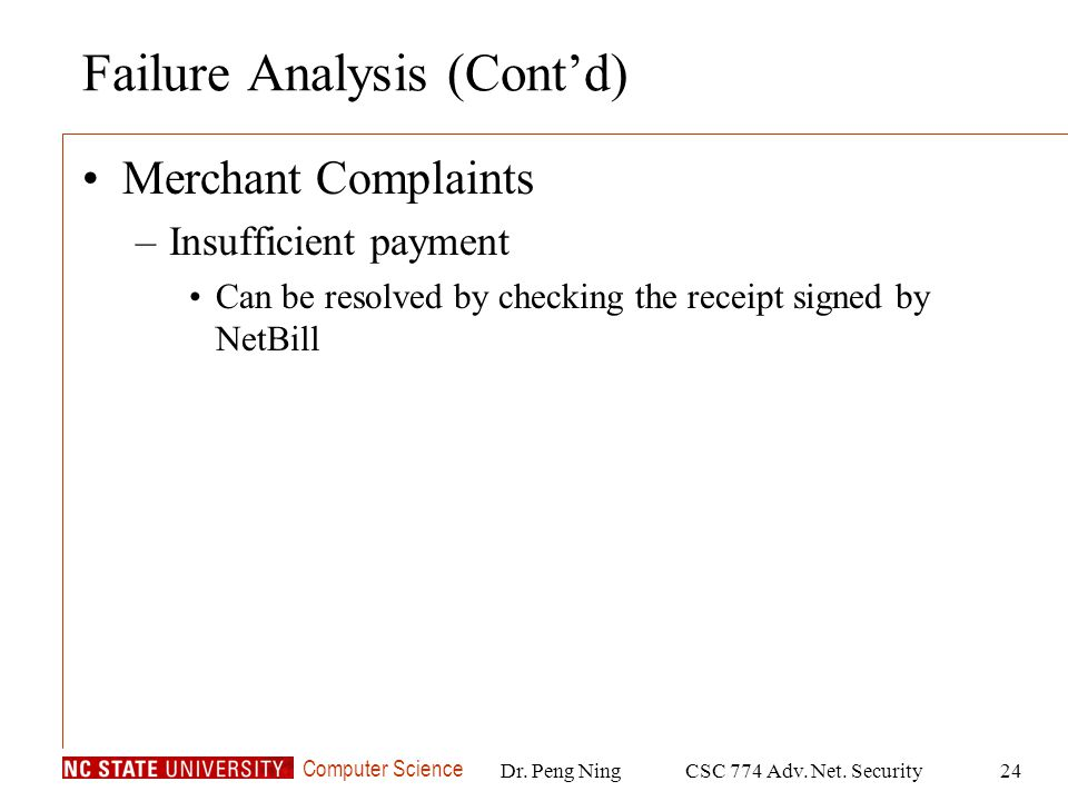 Computer Science Dr. Peng NingCSC 774 Adv. Net. Security24 Failure Analysis (Contd) Merchant Complaints –Insufficient payment Can be resolved by check