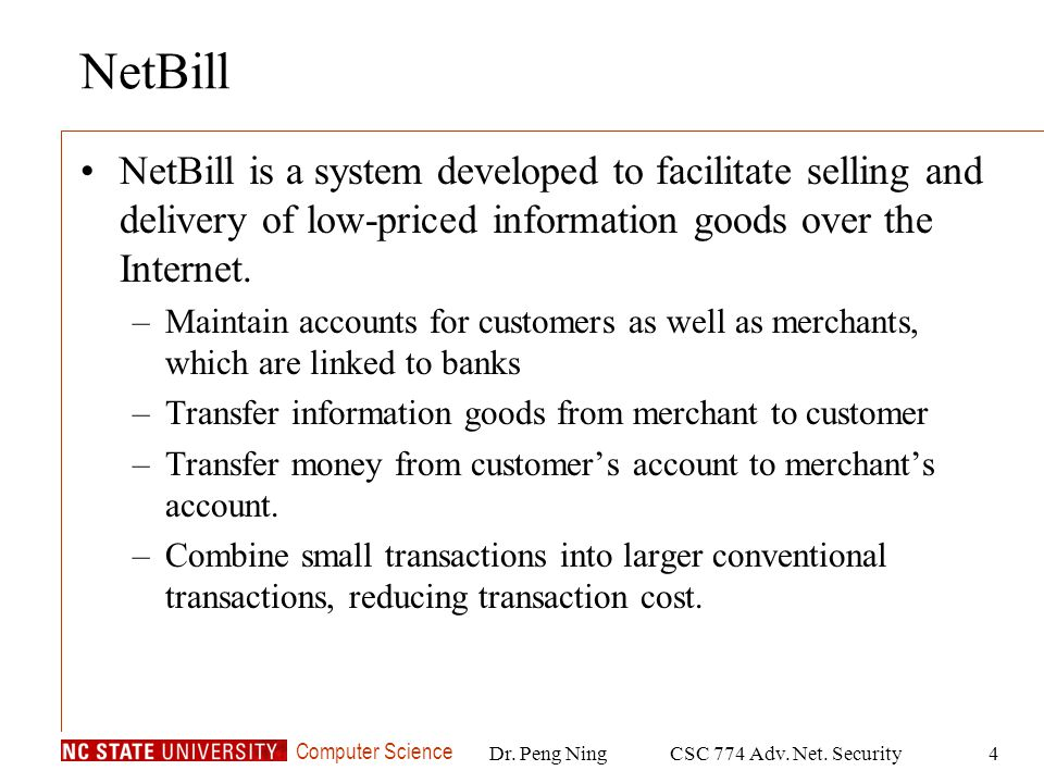 Computer Science Dr. Peng NingCSC 774 Adv. Net. Security4 NetBill NetBill is a system developed to facilitate selling and delivery of low-priced infor