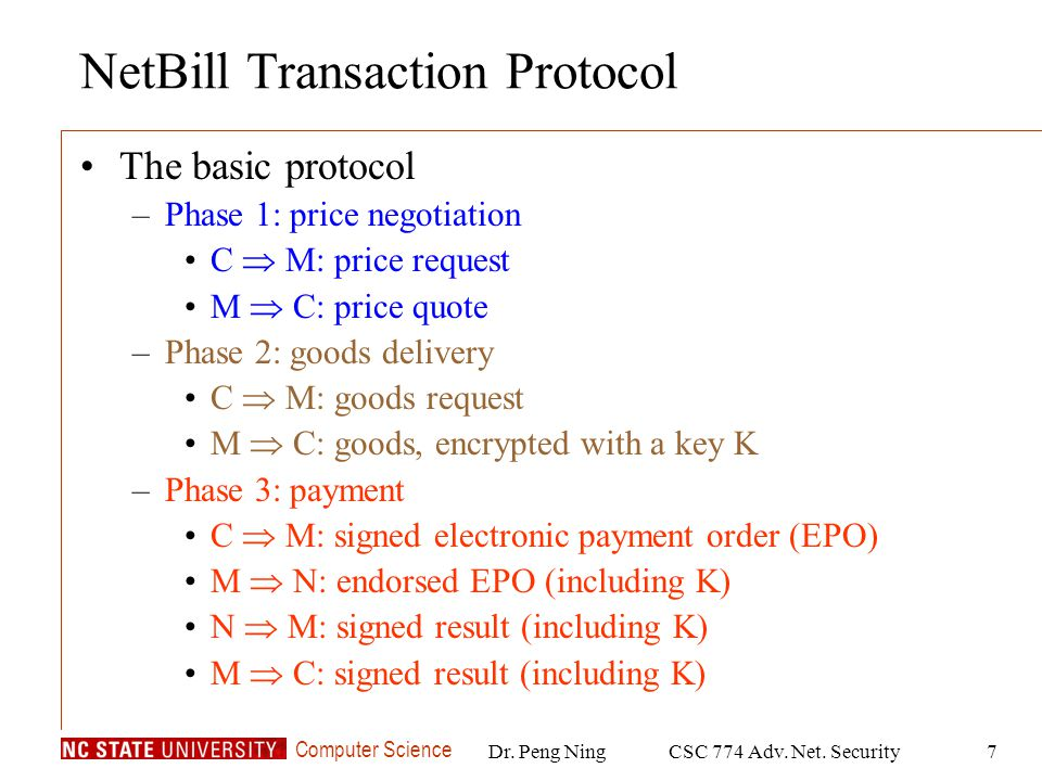Computer Science Dr. Peng NingCSC 774 Adv. Net. Security7 NetBill Transaction Protocol The basic protocol –Phase 1: price negotiation C M: price reque