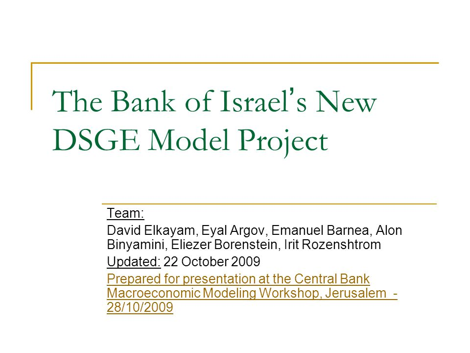 The Bank of Israel s New DSGE Model Project Team: David Elkayam, Eyal Argov, Emanuel Barnea, Alon Binyamini, Eliezer Borenstein, Irit Rozenshtrom Upda