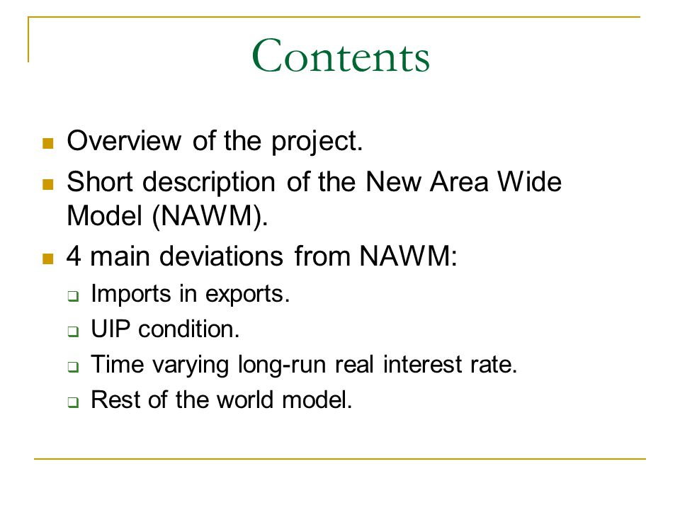 Contents Overview of the project. Short description of the New Area Wide Model (NAWM). 4 main deviations from NAWM: Imports in exports. UIP condition.