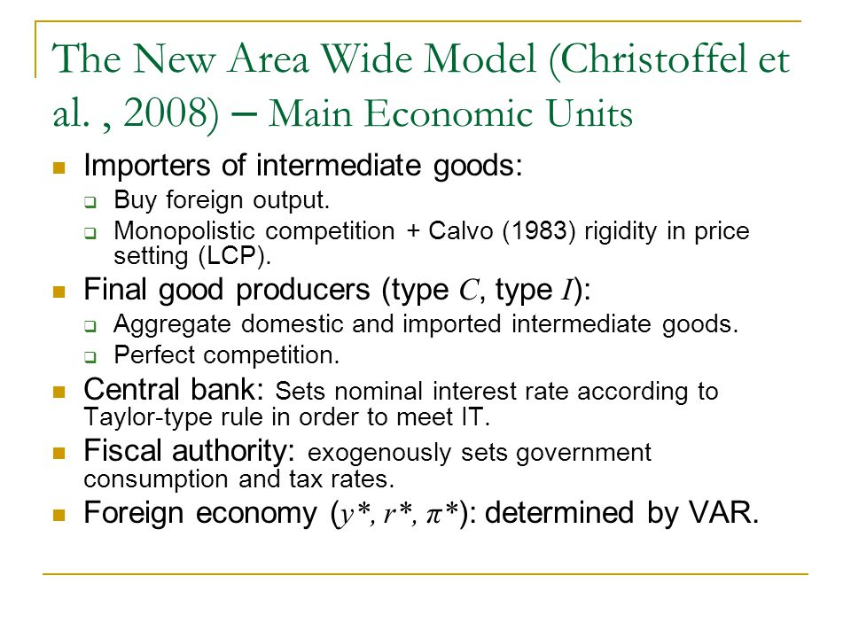 The New Area Wide Model (Christoffel et al., 2008) – Main Economic Units Importers of intermediate goods: Buy foreign output. Monopolistic competition