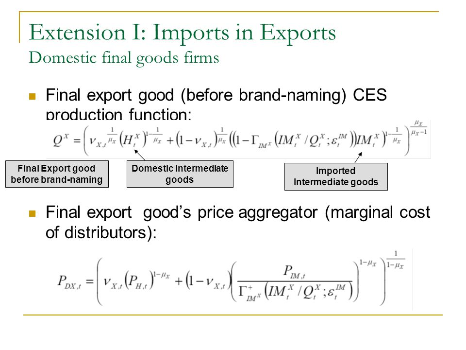 Extension I: Imports in Exports Domestic final goods firms Final export good (before brand-naming) CES production function: Final export goods price a