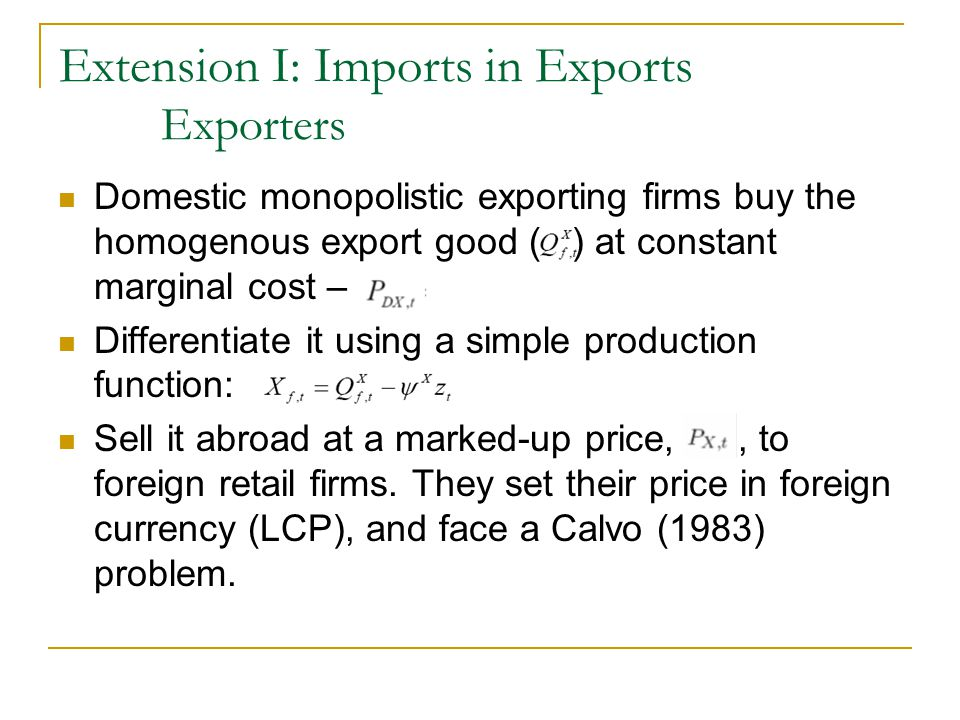 Extension I: Imports in Exports Exporters Domestic monopolistic exporting firms buy the homogenous export good ( ) at constant marginal cost – Differe