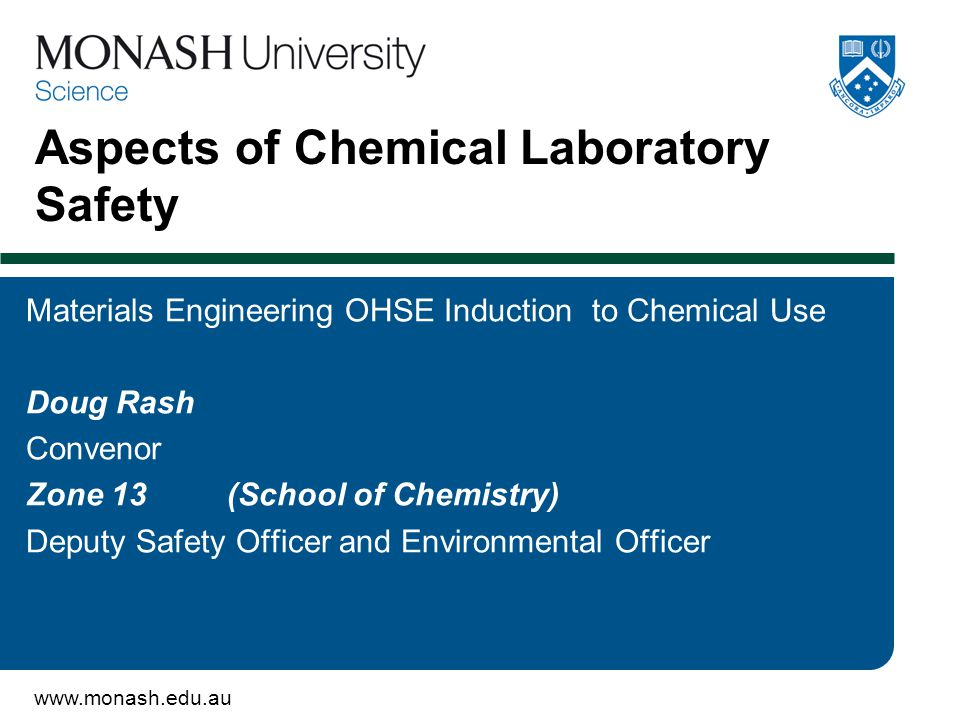 www.monash.edu.au Aspects of Chemical Laboratory Safety Materials Engineering OHSE Induction to Chemical Use Doug Rash Convenor Zone 13 (School of Chemistry) Deputy Safety Officer and Environmental Officer