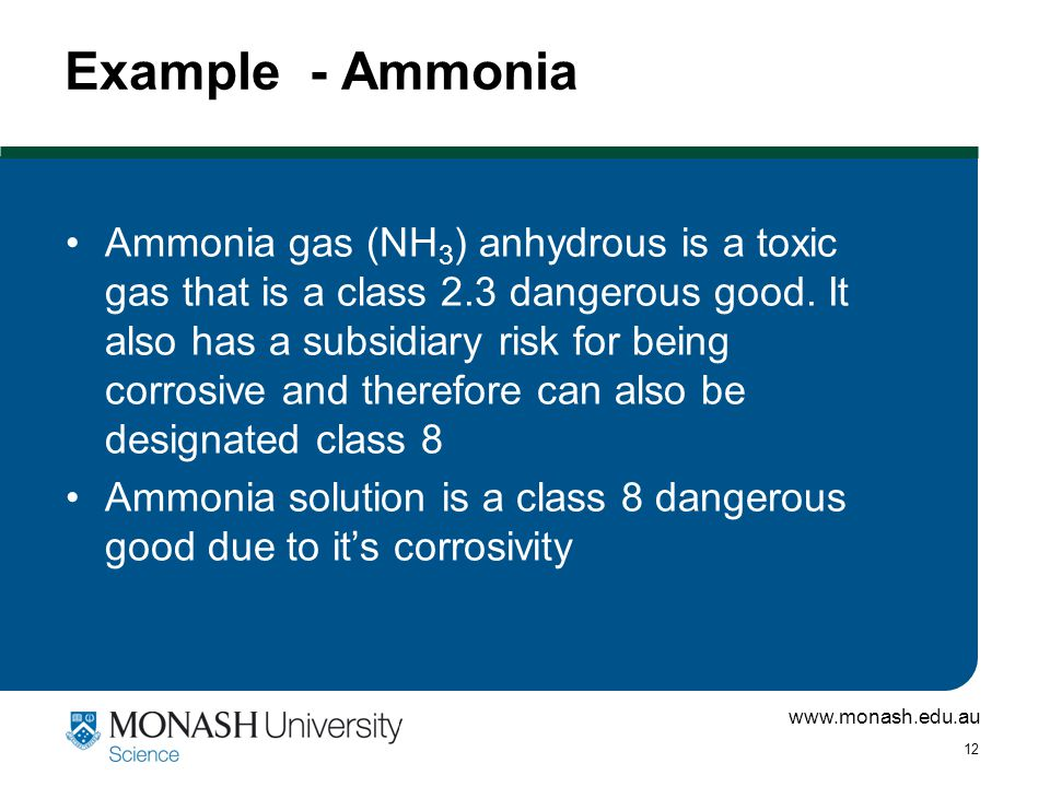 www.monash.edu.au 12 Example - Ammonia Ammonia gas (NH 3 ) anhydrous is a toxic gas that is a class 2.3 dangerous good.