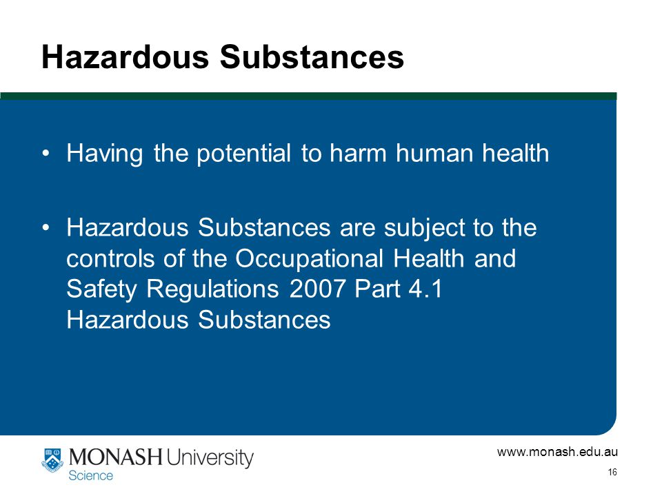 www.monash.edu.au 16 Hazardous Substances Having the potential to harm human health Hazardous Substances are subject to the controls of the Occupational Health and Safety Regulations 2007 Part 4.1 Hazardous Substances