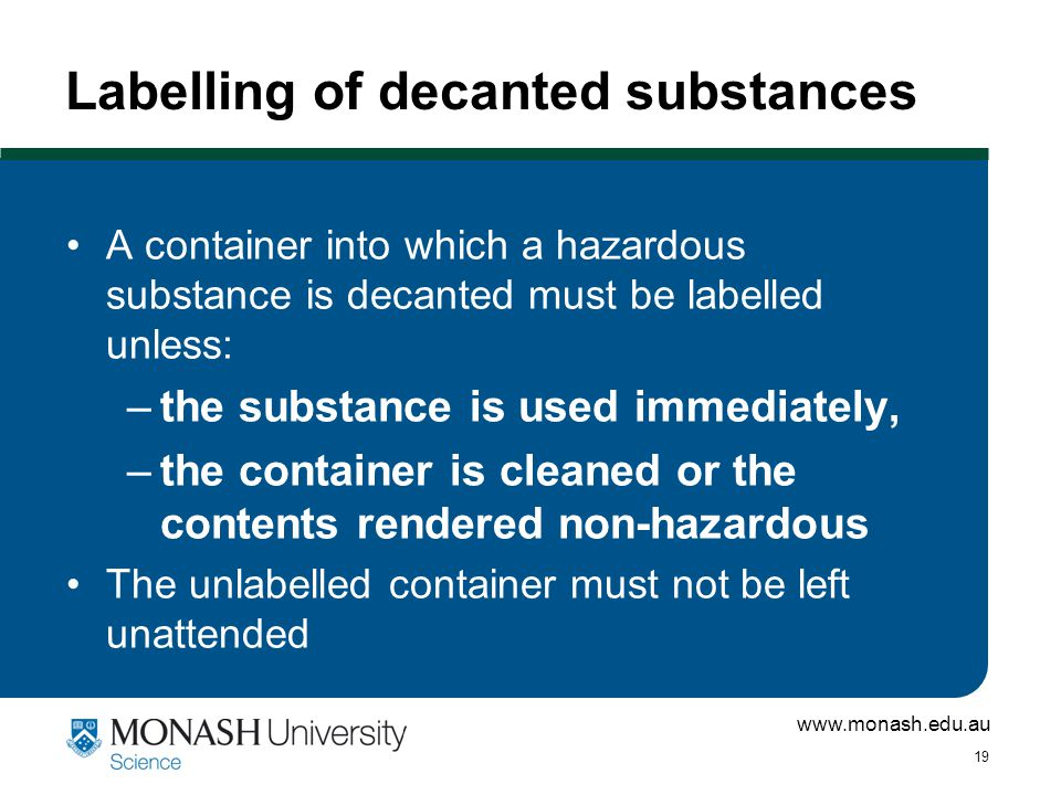 www.monash.edu.au 19 Labelling of decanted substances A container into which a hazardous substance is decanted must be labelled unless: –the substance is used immediately, –the container is cleaned or the contents rendered non-hazardous The unlabelled container must not be left unattended